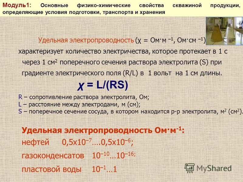 Удельная электропроводность (χ = Ом·м –1, Ом·см –1 ) характеризует количество электричества, которое протекает в 1 с через 1 см 2 поперечного сечения раствора электролита (S) при градиенте электрического поля (R/L) в 1 вольт на 1 см длины. χ = L/(RS)