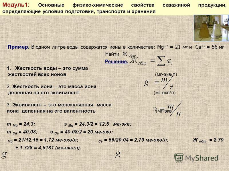 Пример. В одном литре воды содержатся ионы в количестве: Mg +2 = 21 мг и Ca +2 = 56 мг. Найти Ж общ. Решение. 1. Жесткость воды – это сумма жесткостей всех ионов (мг-экв/л) 2. Жесткость иона – это масса иона деленная на его эквивалент (мг-экв/л) 3. Э
