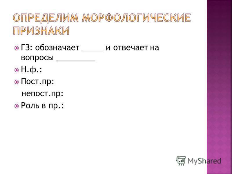 ГЗ: обозначает _____ и отвечает на вопросы _________ Н.ф.: Пост.пр: непрост.пр: Роль в пр.: