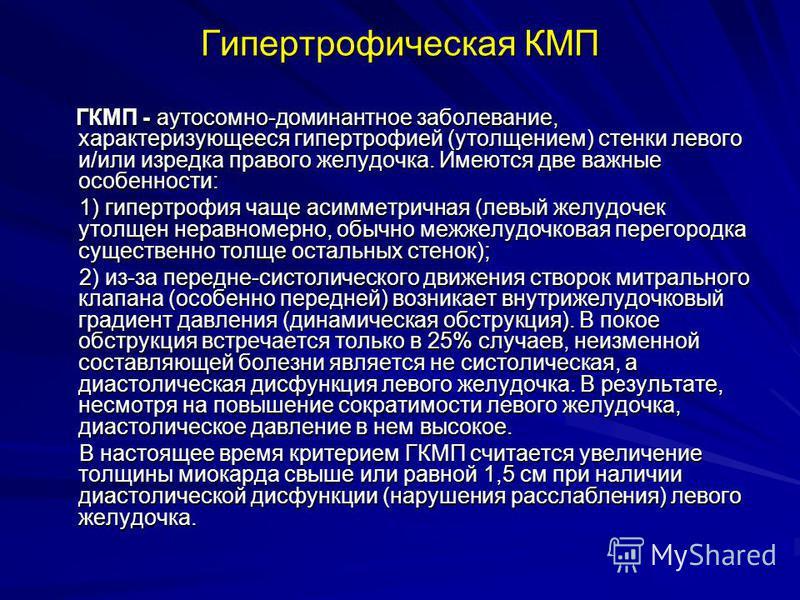 Гипертрофическая КМП ГКМП - аутосомно-доминантное заболевание, характеризующееся гипертрофией (утолщением) стенки левого и/или изредка правого желудочка. Имеются две важные особенности: ГКМП - аутосомно-доминантное заболевание, характеризующееся гипе