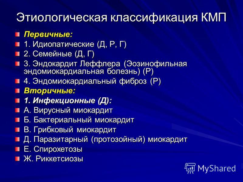 Этиологическая классификация КМП Первичные: 1. Идиопатические (Д, Р, Г) 2. Семейные (Д, Г) 3. Эндокардит Леффлера (Эозинофильная эндомиокардиальная болезнь) (Р) 4. Эндомиокардиальный фиброз (Р) Вторичные: 1. Инфекционные (Д): А. Вирусный миокардит Б.