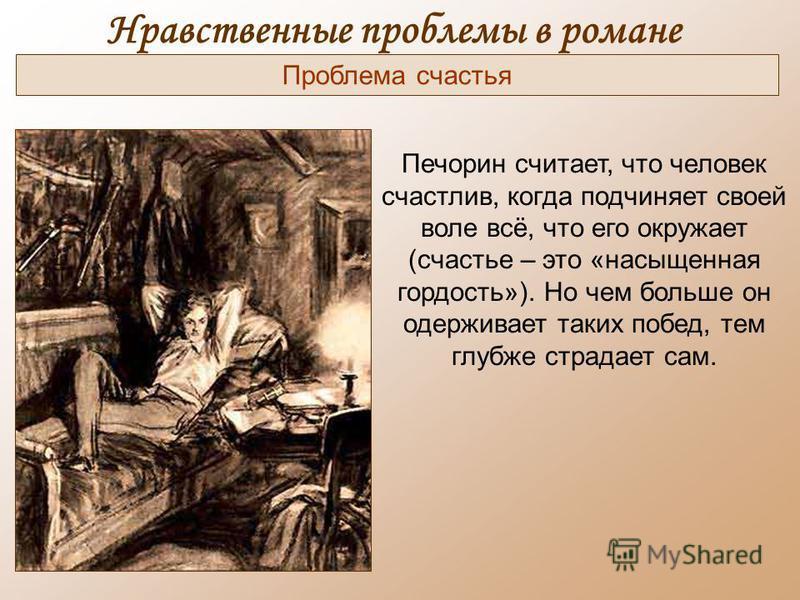 Нравственные проблемы в романе Печорин считает, что человек счастлив, когда подчиняет своей воле всё, что его окружает (счастье – это «насыщенная гордость»). Но чем больше он одерживает таких побед, тем глубже страдает сам. Проблема счастья