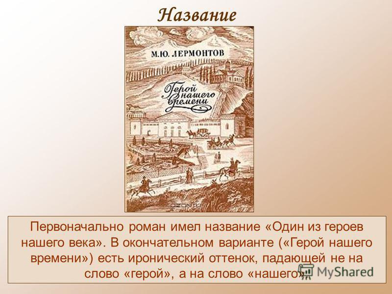 Название Первоначально роман имел название «Один из героев нашего века». В окончательном варианте («Герой нашего времени») есть иронический оттенок, падающей не на слово «герой», а на слово «нашего».