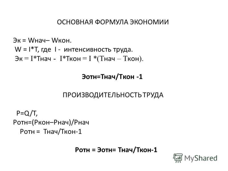 ОСНОВНАЯ ФОРМУЛА ЭКОНОМИИ Эк = Wнач– Wкон. W = I*T, где I - интенсивность труда. Эк = I* Тнач - I* Ткон = I *(T нач – T кон ). Эотн=Тнач/Tкон -1 ПРОИЗВОДИТЕЛЬНОСТЬ ТРУДА P=Q/T, Ротн=(Ркон–Рнач)/Рнач Ротн = Тнач/Ткон-1 Ротн = Эотн= Тнач/Ткон-1
