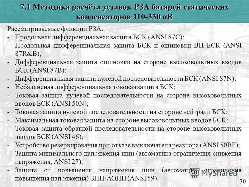 7.1 Методика расчёта уставок РЗА батарей статических конденсаторов 110-330 кВ 30 Рассматриваемые функции РЗА: -Продольная дифференциальная защита БСК (ANSI 87C); -Продольная дифференциальная защита БСК и ошиновки ВН БСК (ANSI 87R&B); -Дифференциальна