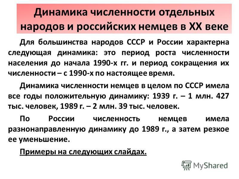 Для большинства народов СССР и России характерна следующая динамика: это период роста численности населения до начала 1990-х гг. и период сокращения их численности – с 1990-х по настоящее время. Динамика численности немцев в целом по СССР имела все г
