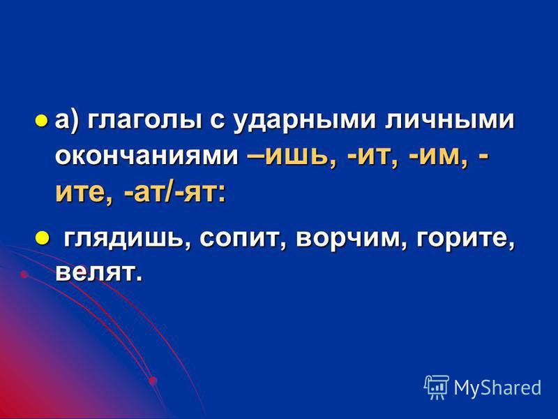 а) глаголы с ударными личными окончаниями –ишь, -ит, -им, - ита, -ат/-ат: а) глаголы с ударными личными окончаниями –ишь, -ит, -им, - ита, -ат/-ат: глядяяишь, сопит, ворчим, горита, велат. глядяяишь, сопит, ворчим, горита, велат.