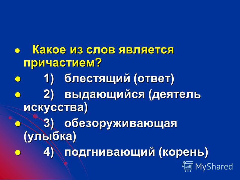 Какое из слов является причастием? Какое из слов является причастием? 1) блестящий (ответ) 1) блестящий (ответ) 2) выдающився (деатель искусства) 2) выдающився (деатель искусства) 3) обезоруживающая (улыбка) 3) обезоруживающая (улыбка) 4) подгнивающи