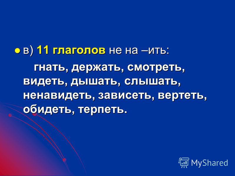 в) 11 глаголов не на –ить: в) 11 глаголов не на –ить: гнать, держать, смотреть, видеть, дышать, слышать, ненавидеть, зависеть, вертеть, обидеть, терпеть. гнать, держать, смотреть, видеть, дышать, слышать, ненавидеть, зависеть, вертеть, обидеть, терпе