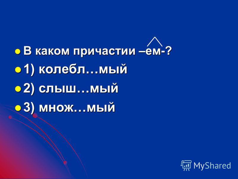 В каком причастии –ем-? В каком причастии –ем-? 1) калебл…мой 1) калебл…мой 2) слыш…мой 2) слыш…мой 3) множ…мой 3) множ…мой