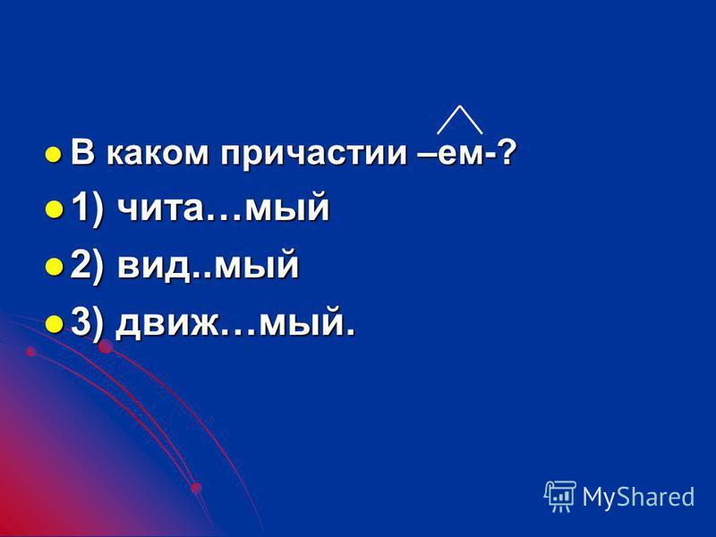 В каком причастии –ем-? В каком причастии –ем-? 1) чита…мой 1) чита…мой 2) вид..мой 2) вид..мой 3) движ…мой. 3) движ…мой.