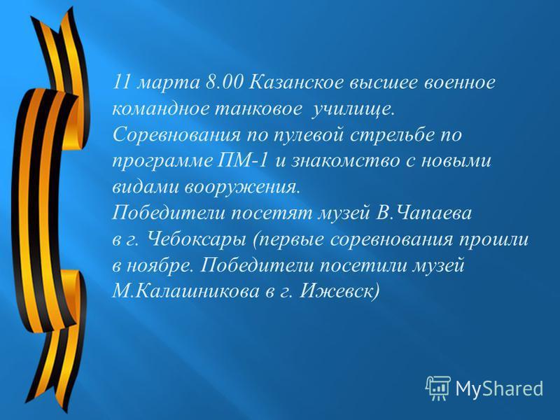 11 марта 8.00 Казанское высшее военное командное танковое училище. Соревнования по пулевой стрельбе по программе ПМ -1 и знакомство с новыми видами вооружения. Победители посетят музей В. Чапаева в г. Чебоксары ( первые соревнования прошли в ноябре.