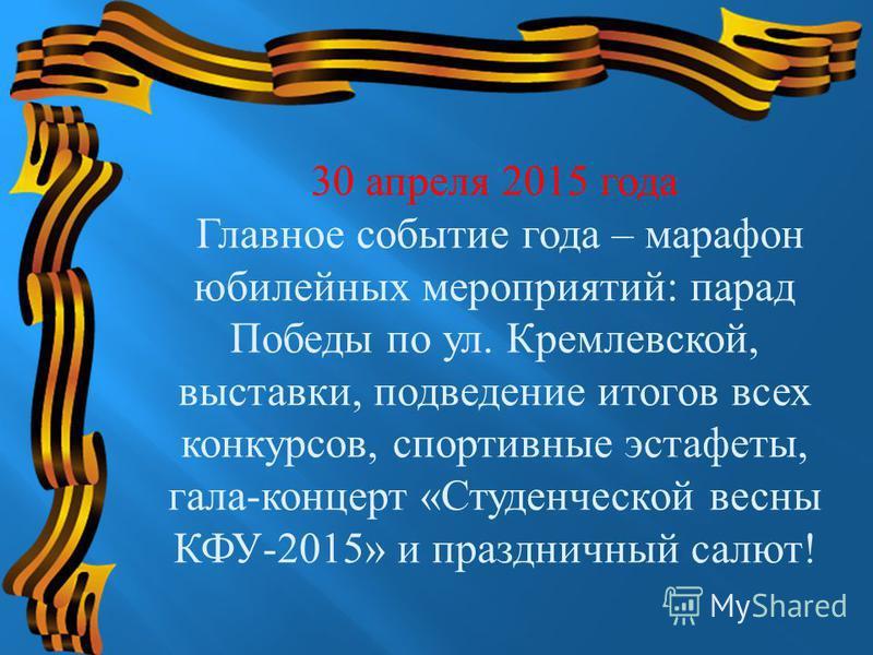 30 апреля 2015 года Главное событие года – марафон юбилейных мероприятий : парад Победы по ул. Кремлевской, выставки, подведение итогов всех конкурсов, спортивные эстафеты, гала - концерт « Студенческой весны КФУ -2015» и праздничный салют !