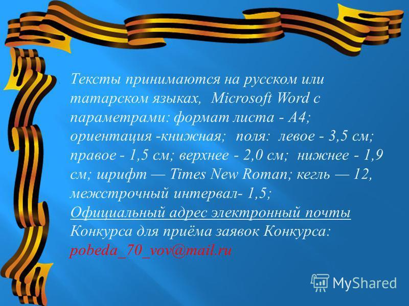 Тексты принимаются на русском или татарском языках, Microsoft Word с параметрами : формат листа - A4; ориентация - книжная ; поля : левое - 3,5 см ; правое - 1,5 см ; верхнее - 2,0 см ; нижнее - 1,9 см ; шрифт Times New Roman; кегль 12, межстрочный и
