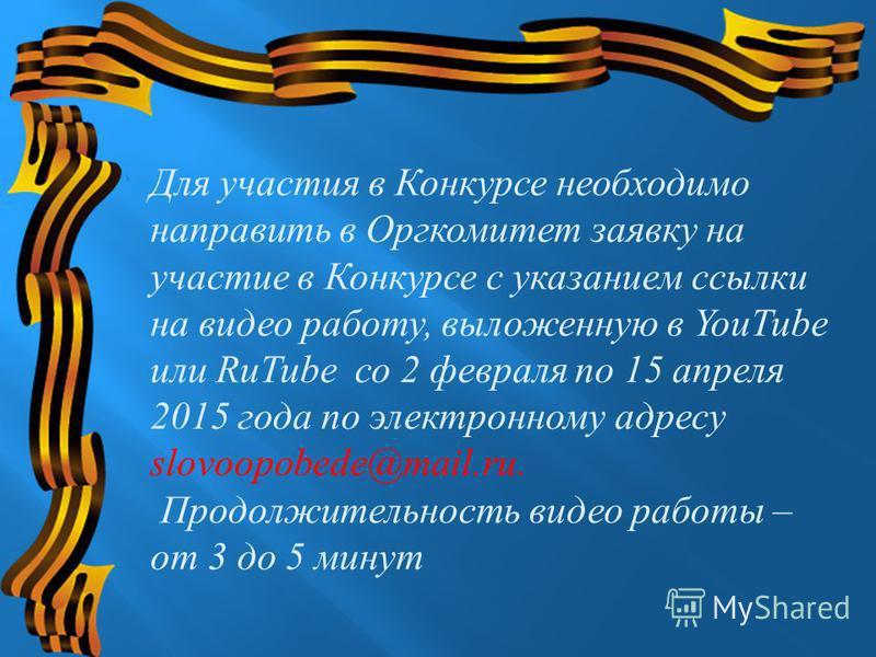 Для участия в Конкурсе необходимо направить в Оргкомитет заявку на участие в Конкурсе с указанием ссылки на видео работу, выложенную в YouTube или RuTube со 2 февраля по 15 апреля 2015 года по электронному адресу slovoopobede@mail.ru. Продолжительнос