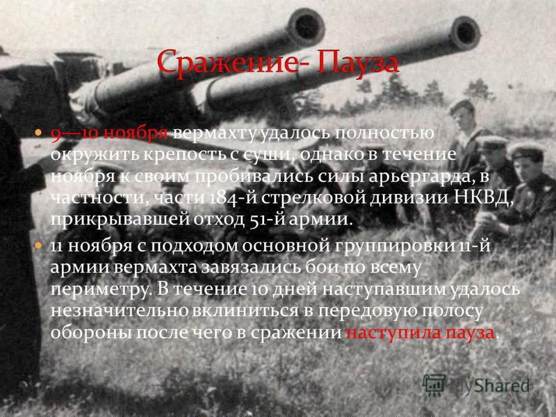 910 ноября вермахту удалось полностью окружить крепость с суши, однако в течение ноября к своим пробивались силы арьергарда, в частности, части 184-й стрелковой дивизии НКВД, прикрывавшей отход 51-й армии. 11 ноября с подходом основной группировки 11