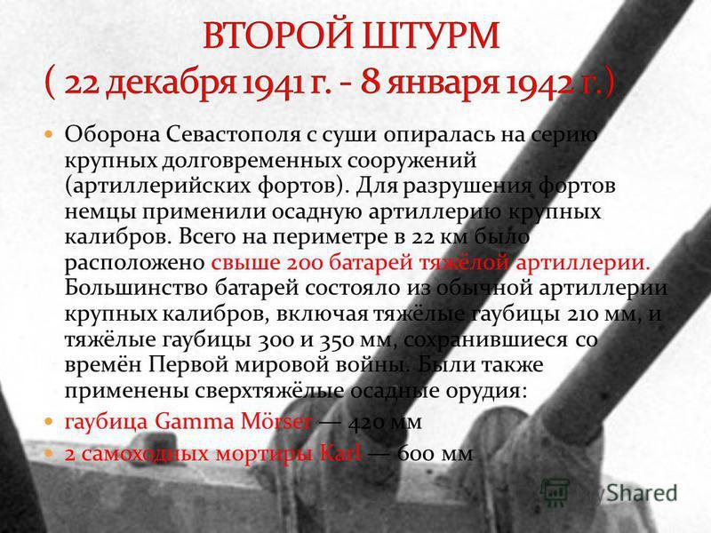 Оборона Севастополя с суши опиралась на серию крупных долговременных сооружений (артиллерийских фортов). Для разрушения фортов немцы применили осадную артиллерию крупных калибров. Всего на периметре в 22 км было расположено свыше 200 батарей тяжёлой