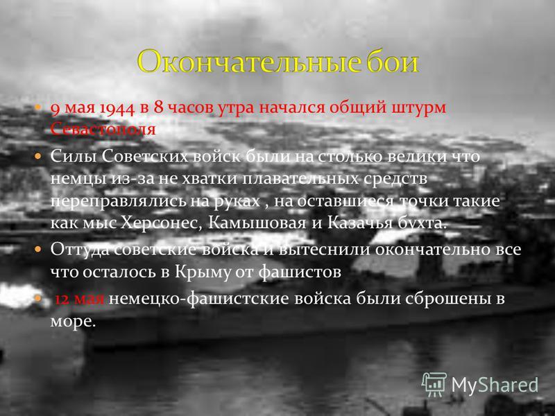 9 мая 1944 в 8 часов утра начался общий штурм Севастополя Силы Советских войск были на столько велики что немцы из-за не хватки плавательных средств переправлялись на руках, на оставшиеся точки такие как мыс Херсонес, Камышовая и Казачья бухта. Оттуд