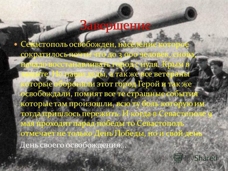Севастополь освобожден, население которое сократилось почти что до 3 000 человек, снова, начало восстанавливать город с нуля. Крым в защите. Но наши деды, а так же все ветераны которые обороняли этот город Герой и так же освобождали, помнят все те ст