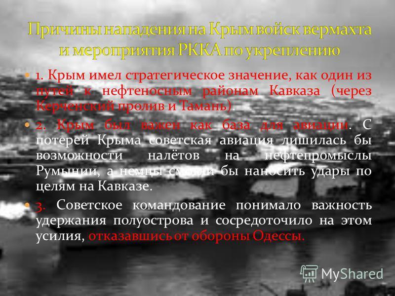 1. Крым имел стратегическое значение, как один из путей к нефтеносным районам Кавказа (через Керченский пролив и Тамань). 2. Крым был важен как база для авиации. С потерей Крыма советская авиация лишилась бы возможности налётов на нефтепромыслы Румын