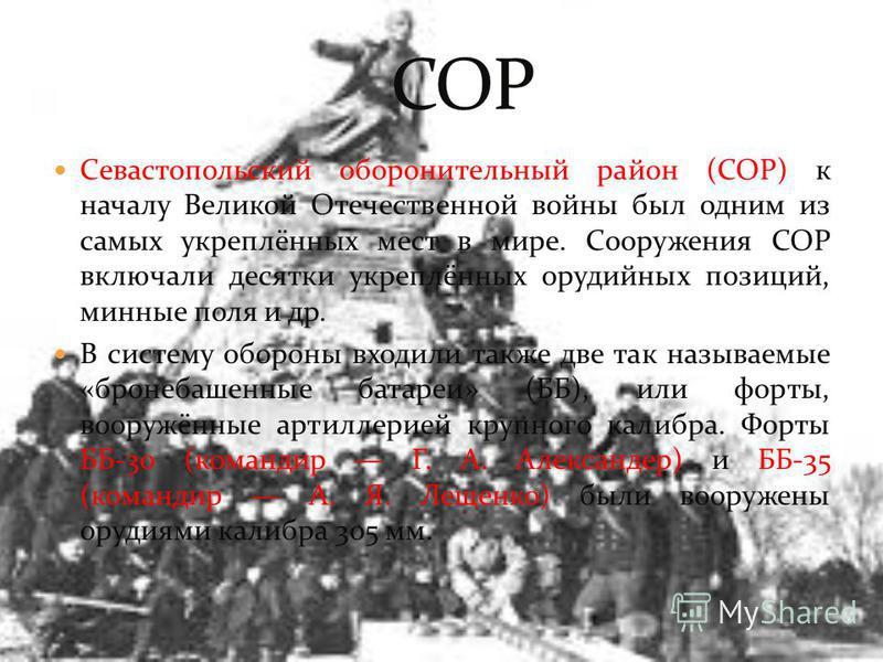 Севастопольский оборонительный район (СОР) к началу Великой Отечественной войны был одним из самых укреплённых мест в мире. Сооружения СОР включали десятки укреплённых орудийных позиций, минные поля и др. В систему обороны входили также две так назыв