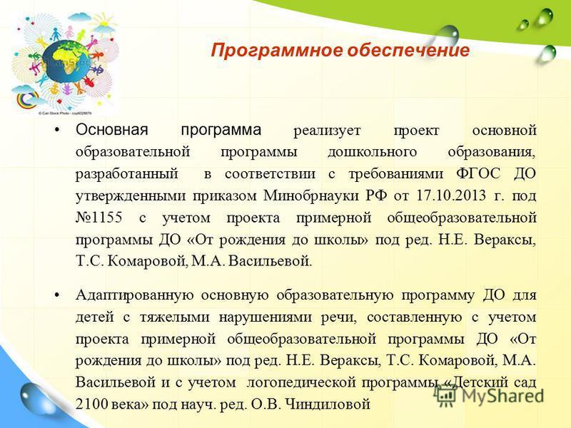 Программное обеспечение Основная программа реализует проект основной образовательной программы дошкольного образования, разработанный в соответствии с требованиями ФГОС ДО утвержденными приказом Минобрнауки РФ от 17.10.2013 г. под 1155 с учетом проек