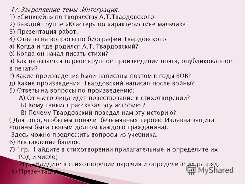 IV. Закрепление темы.Интеграция. 1) «Синквейн» по творчеству А.Т.Твардовского; 2) Каждой группе «Кластер» по характеристике мальчика; 3) Презентация работ. 4) Ответы на вопросы по биографии Твардовского: а) Когда и где родился А.Т. Твардовский? б) Ко