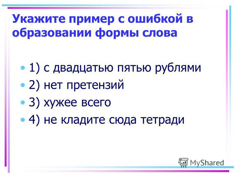 Укажите пример с ошибкой в образовании формы слова 1) с двадцатью пятью рублями 2) нет претензий 3) хужее всего 4) не кладите сюда тетради