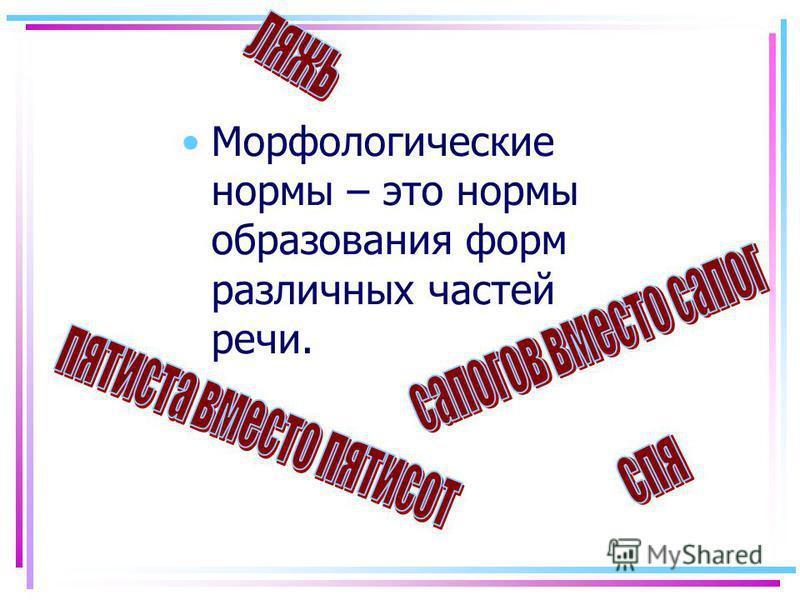 Морфологические нормы – это нормы образования форм различных частей речи.
