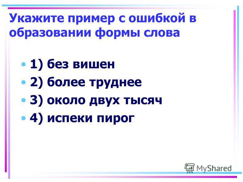 Укажите пример с ошибкой в образовании формы слова 1) без вишен 2) более труднее 3) около двух тысяч 4) испеки пирог