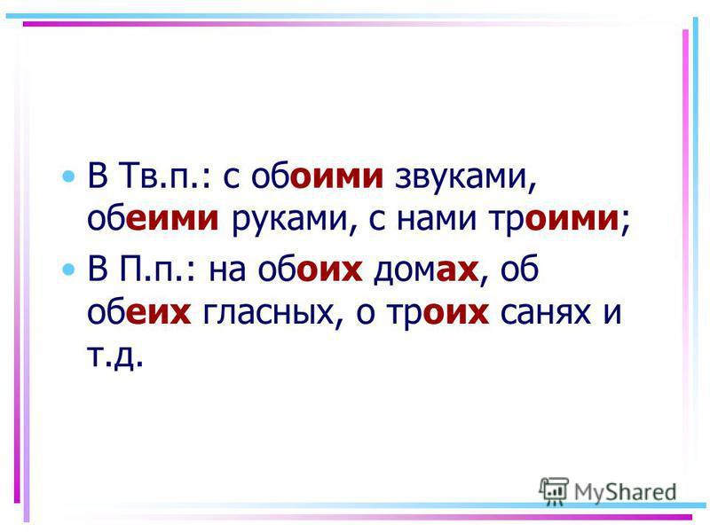 В Тв.п.: с обоими звуками, обеими руками, с нами троими; В П.п.: на обоих домах, об обеих гласных, о троих санях и т.д.