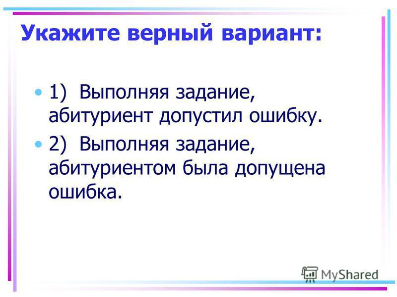 Укажите верный вариант: 1) Выполняя задание, абитуриент допустил ошибку. 2) Выполняя задание, абитуриентом была допущена ошибка.