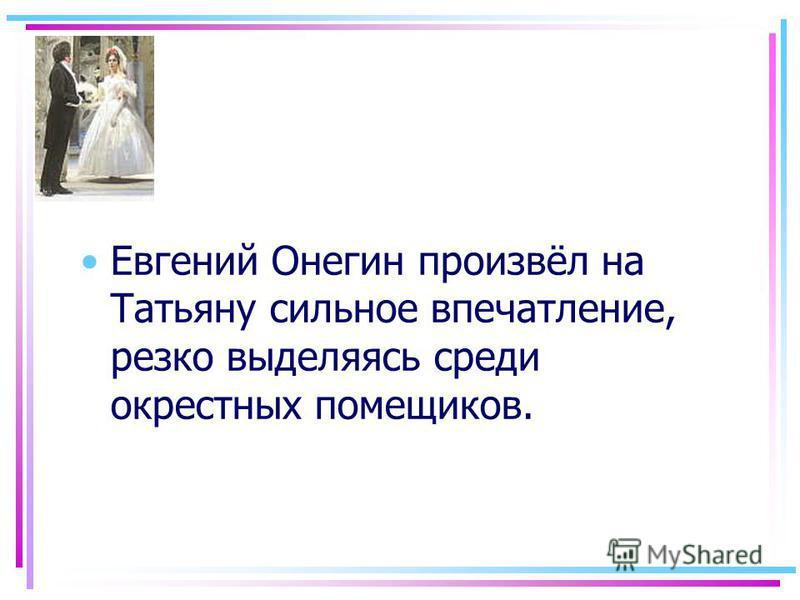 Евгений Онегин произвёл на Татьяну сильное впечатление, резко выделяясь среди окрестных помещиков.