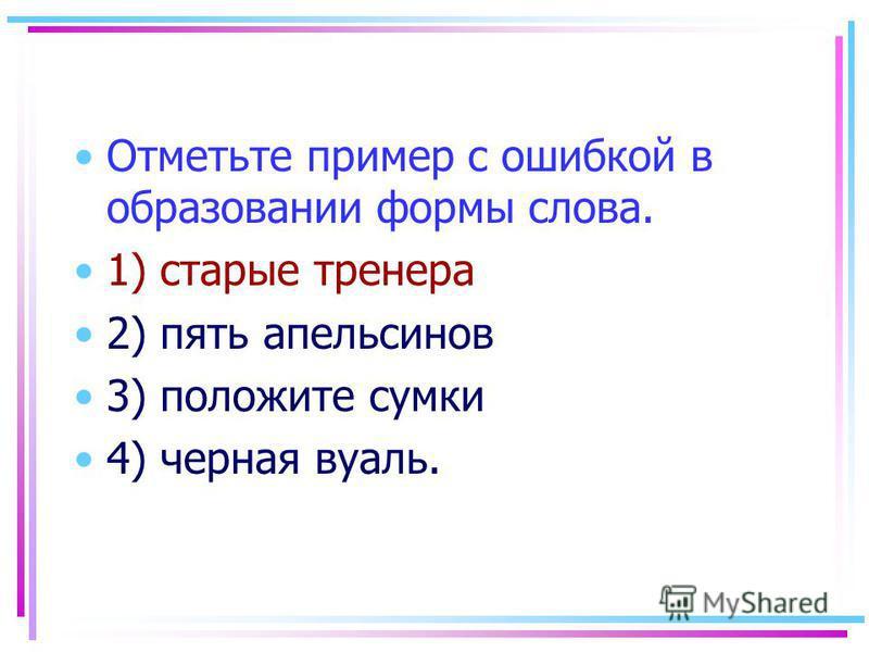 Отметьте пример с ошибкой в образовании формы слова. 1) старые тренера 2) пять апельсинов 3) положите сумки 4) черная вуаль.