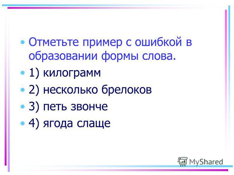 Отметьте пример с ошибкой в образовании формы слова. 1) килограмм 2) несколько брелоков 3) петь звонче 4) ягода слаще