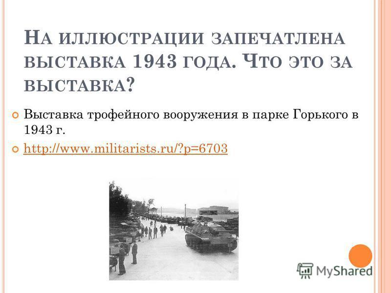 Н А ИЛЛЮСТРАЦИИ ЗАПЕЧАТЛЕНА ВЫСТАВКА 1943 ГОДА. Ч ТО ЭТО ЗА ВЫСТАВКА ? Выставка трофейного вооружения в парке Горького в 1943 г. http://www.militarists.ru/?p=6703