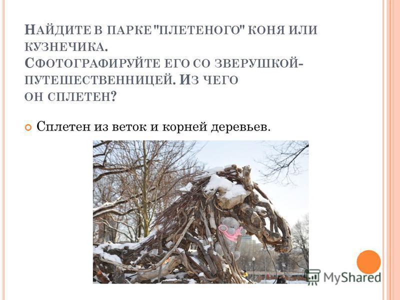 Н АЙДИТЕ В ПАРКЕ  ПЛЕТЕНОГО  КОНЯ ИЛИ КУЗНЕЧИКА. С ФОТОГРАФИРУЙТЕ ЕГО СО ЗВЕРУШКОЙ - ПУТЕШЕСТВЕННИЦЕЙ. И З ЧЕГО ОН СПЛЕТЕН ? Сплетен из веток и корней деревьев.