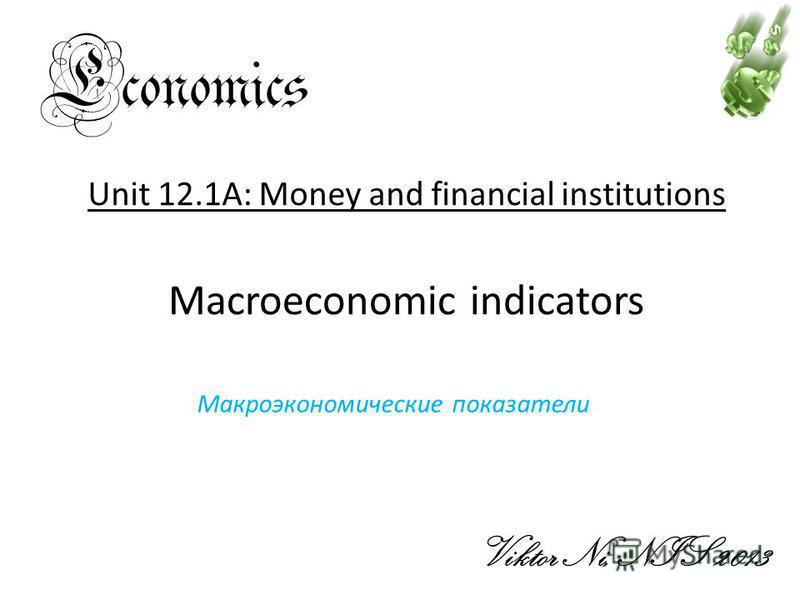 Economics Viktor Ni, NIS 2013 Unit 12.1A: Money and financial institutions Macroeconomic indicators Макроэкономические показатели