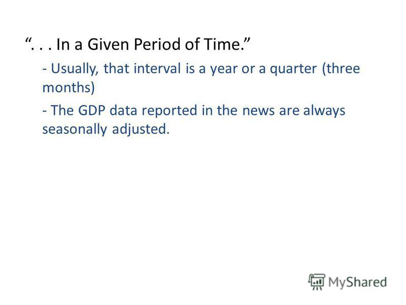 ... In a Given Period of Time. - Usually, that interval is a year or a quarter (three months) - The GDP data reported in the news are always seasonally adjusted.