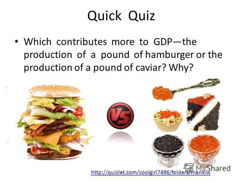 Quick Quiz Which contributes more to GDPthe production of a pound of hamburger or the production of a pound of caviar? Why? http://quizlet.com/coolgirl7496/folders/mankiw