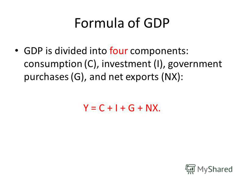 Formula of GDP GDP is divided into four components: consumption (C), investment (I), government purchases (G), and net exports (NX): Y = C + I + G + NX.