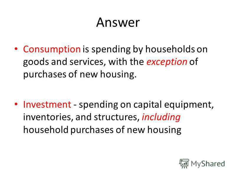 Answer Consumption is spending by households on goods and services, with the exception of purchases of new housing. Investment - spending on capital equipment, inventories, and structures, including household purchases of new housing