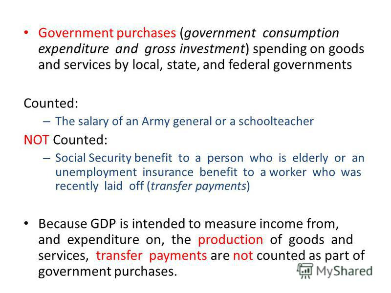 Government purchases (government consumption expenditure and gross investment) spending on goods and services by local, state, and federal governments Counted: – The salary of an Army general or a schoolteacher NOT Counted: – Social Security benefit