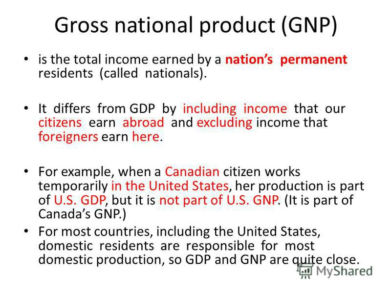 Gross national product (GNP) is the total income earned by a nations permanent residents (called nationals). It differs from GDP by including income that our citizens earn abroad and excluding income that foreigners earn here. For example, when a Can
