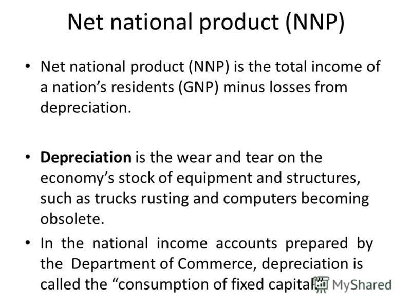 Net national product (NNP) Net national product (NNP) is the total income of a nations residents (GNP) minus losses from depreciation. Depreciation is the wear and tear on the economys stock of equipment and structures, such as trucks rusting and com
