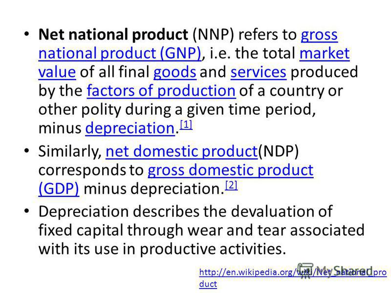 Net national product (NNP) refers to gross national product (GNP), i.e. the total market value of all final goods and services produced by the factors of production of a country or other polity during a given time period, minus depreciation. [1] gros