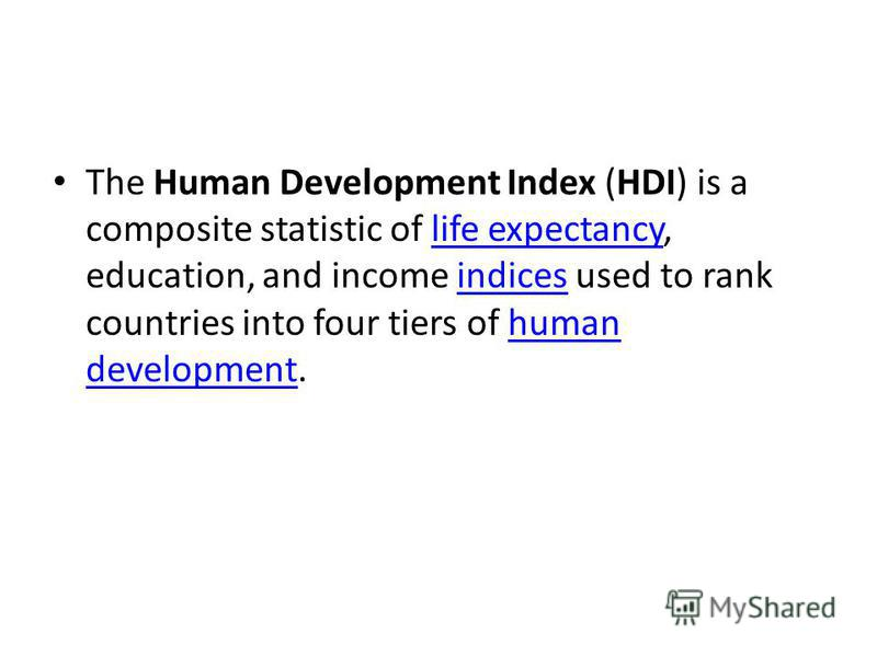 The Human Development Index (HDI) is a composite statistic of life expectancy, education, and income indices used to rank countries into four tiers of human development.life expectancyindiceshuman development