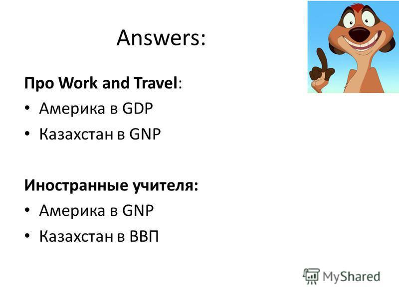 Answers: Про Work and Travel: Америка в GDP Казахстан в GNP Иностранные учителя: Америка в GNP Казахстан в ВВП