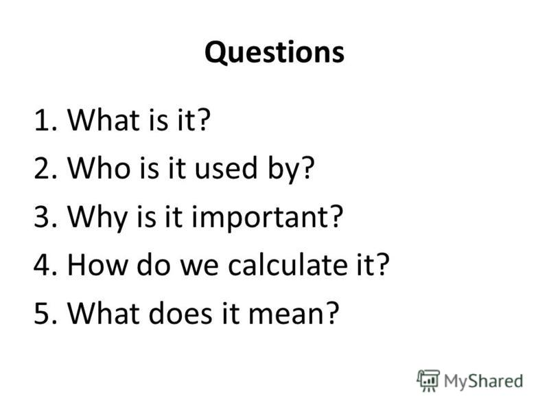Questions 1. What is it? 2. Who is it used by? 3. Why is it important? 4. How do we calculate it? 5. What does it mean?