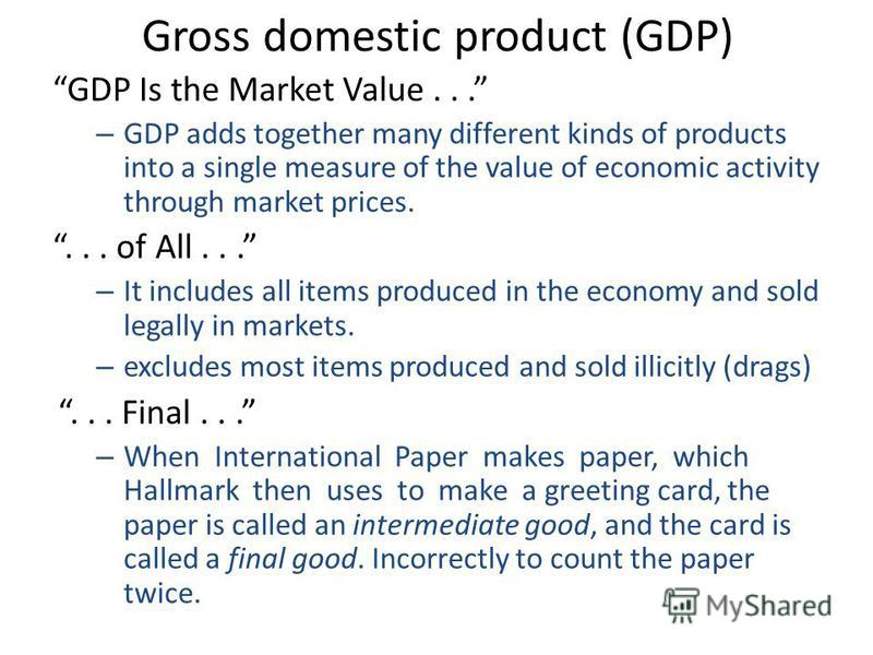GDP Is the Market Value... – GDP adds together many different kinds of products into a single measure of the value of economic activity through market prices.... of All... – It includes all items produced in the economy and sold legally in markets. –